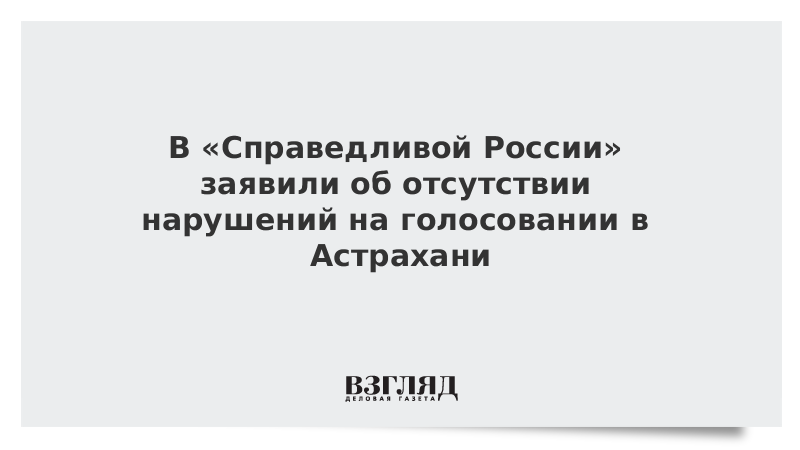 В «Справедливой России» заявили об отсутствии нарушений на голосовании в Астрахани