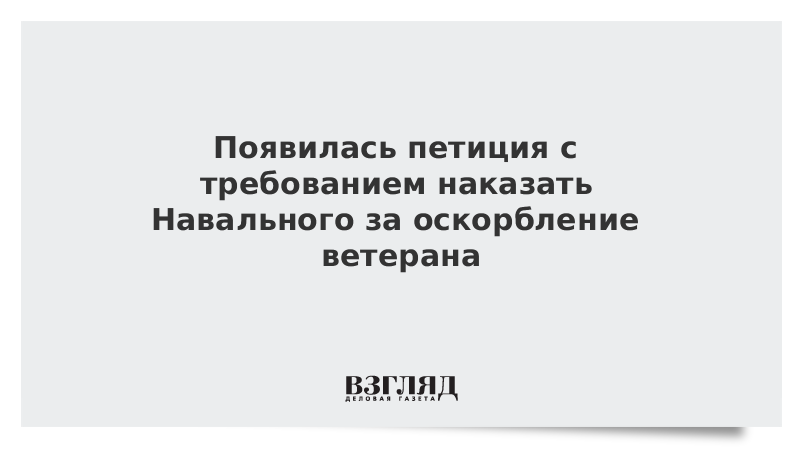 Появилась петиция с требованием наказать Навального за оскорбление ветерана